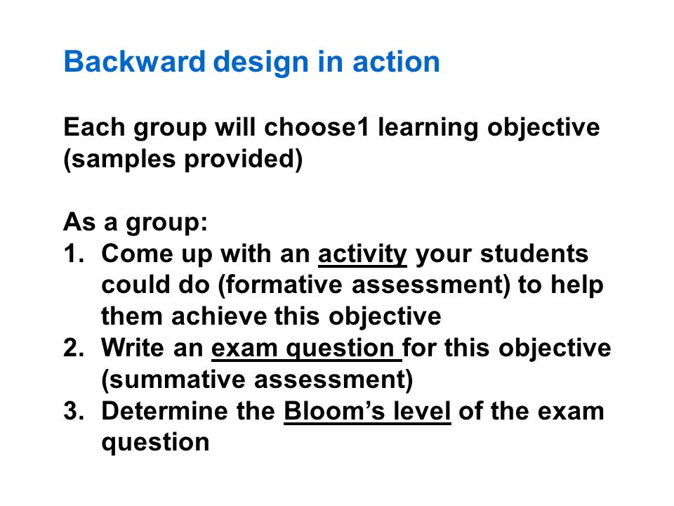 Backward design in action Each group will choose1 learning objective (samples provided) As a group: 1.Come up with an activity your students could do (formative assessment) to help them achieve this objective 2.Write an exam question for this objective (summative assessment) 3.Determine the Bloom's level of the exam question