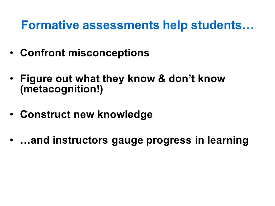 Formative assessments help students… Confront misconceptions Figure out what they know & don't know (metacognition!) Construct new knowledge …and instructors gauge progress in learning