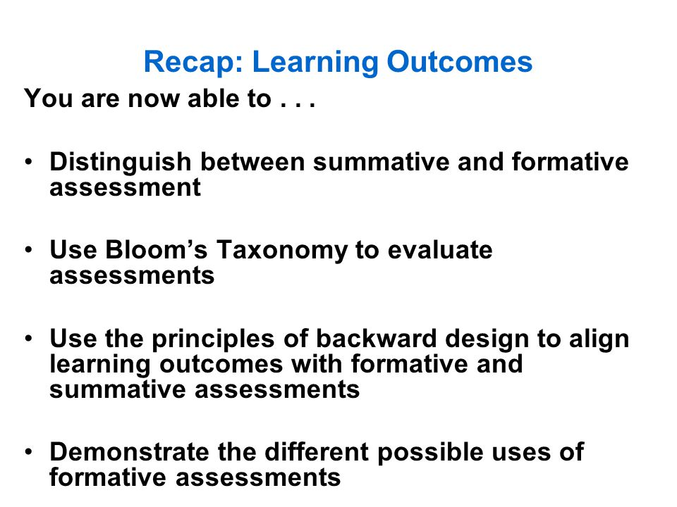 Recap: Learning Outcomes You are now able to... Distinguish between summative and formative assessment Use Bloom's Taxonomy to evaluate assessments Us