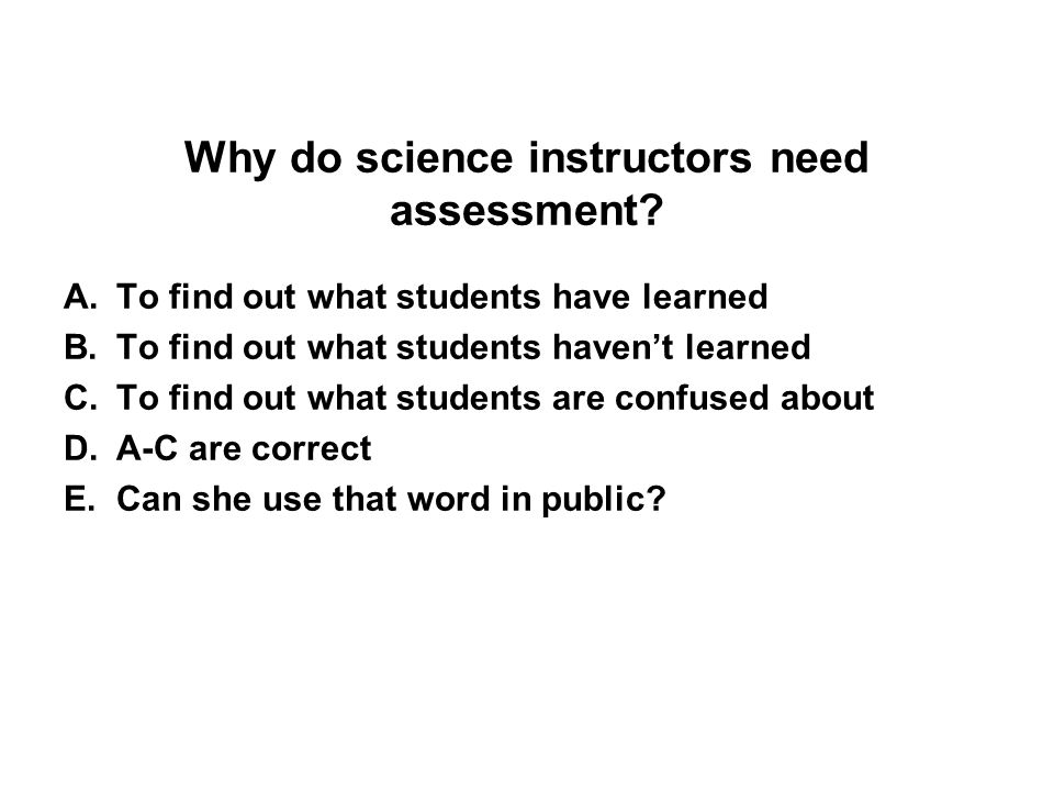 Why do science instructors need assessment? A.To find out what students have learned B.To find out what students haven't learned C.To find out what st
