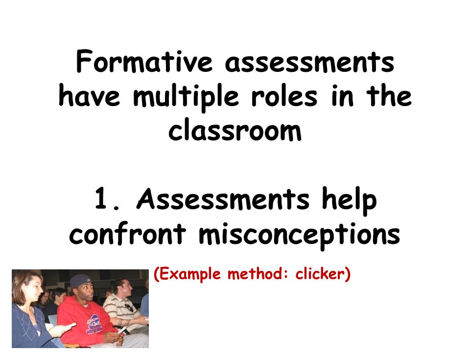 Formative assessments have multiple roles in the classroom 1.
