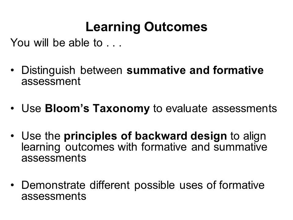 Learning Outcomes You will be able to... Distinguish between summative and formative assessment Use Bloom's Taxonomy to evaluate assessments Use the p