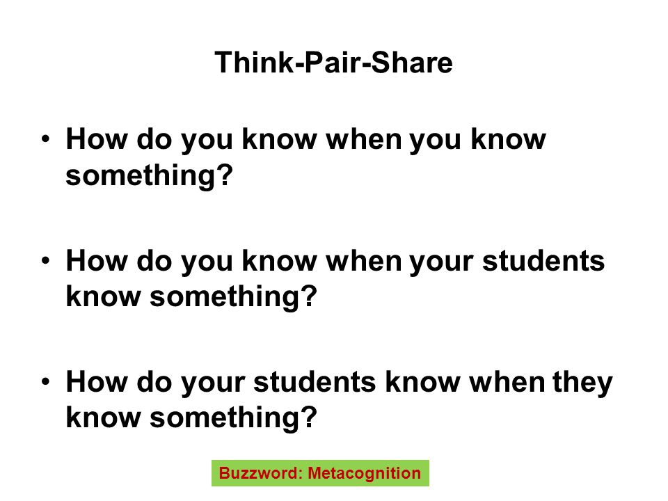 Think-Pair-Share How do you know when you know something? How do you know when your students know something? How do your students know when they know