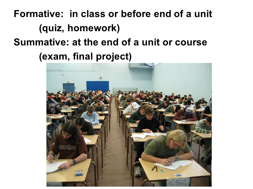 Formative: in class or before end of a unit (quiz, homework) Summative: at the end of a unit or course (exam, final project)