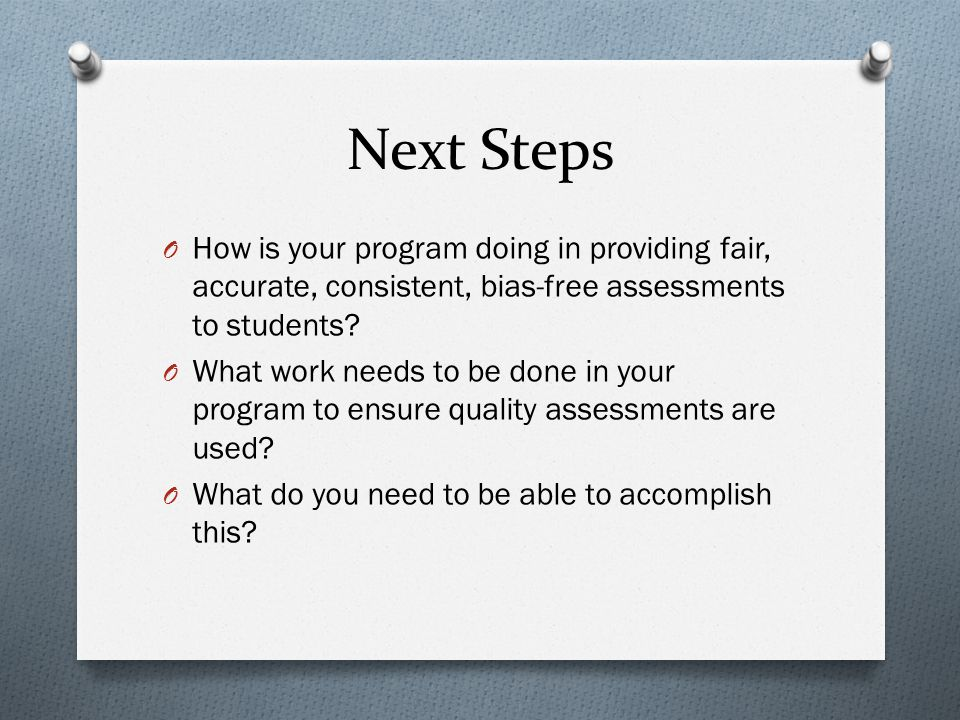 Next Steps O How is your program doing in providing fair, accurate, consistent, bias-free assessments to students? O What work needs to be done in you