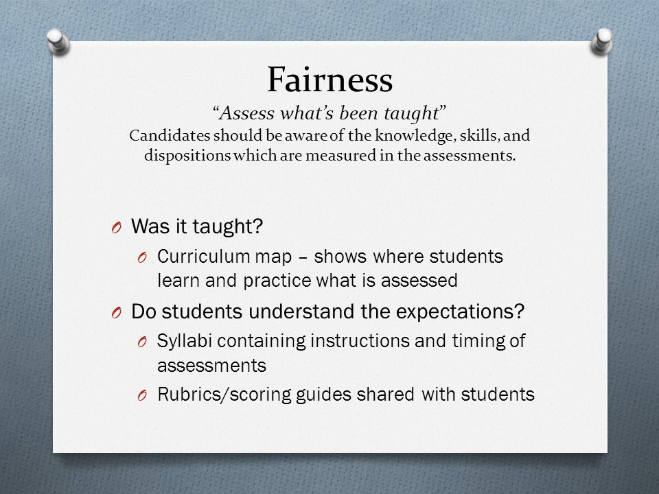 """Fairness """" Assess what's been taught"""" Candidates should be aware of the knowledge, skills, and dispositions which are measured in the assessments. O W"""