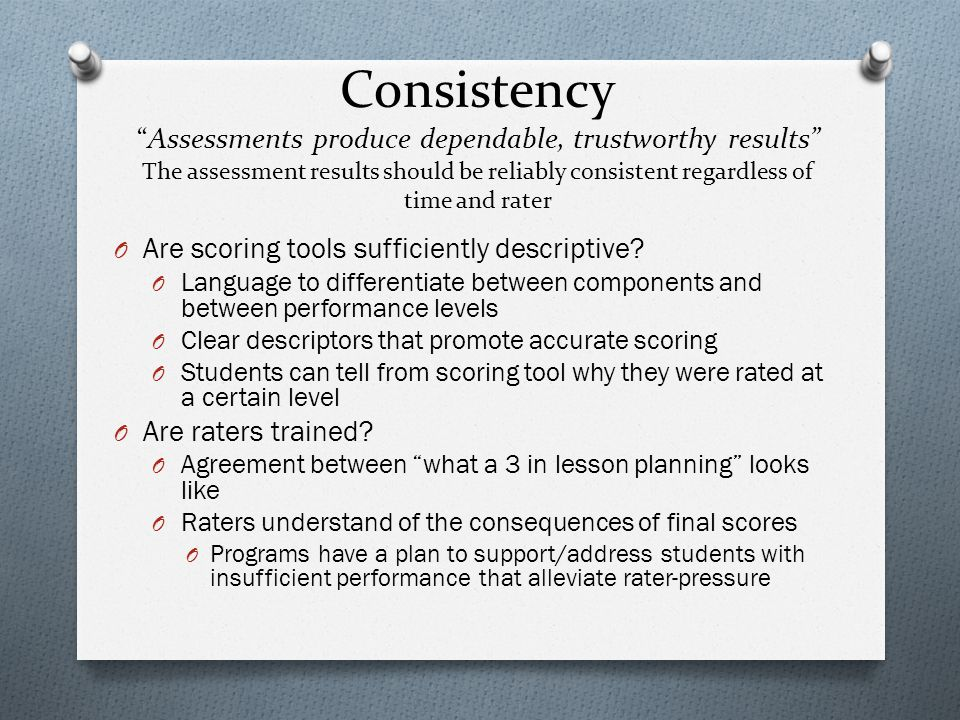 """Consistency """"Assessments produce dependable, trustworthy results"""" The assessment results should be reliably consistent regardless of time and rater O"""