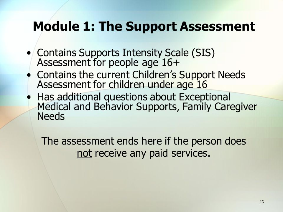 13 Module 1: The Support Assessment Contains Supports Intensity Scale (SIS) Assessment for people age 16+ Contains the current Children's Support Needs Assessment for children under age 16 Has additional questions about Exceptional Medical and Behavior Supports, Family Caregiver Needs The assessment ends here if the person does not receive any paid services.