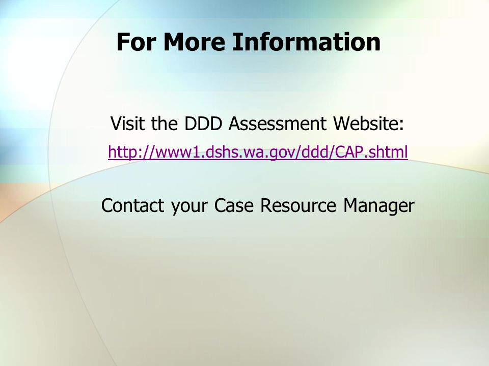For More Information Visit the DDD Assessment Website: http://www1.dshs.wa.gov/ddd/CAP.shtml Contact your Case Resource Manager