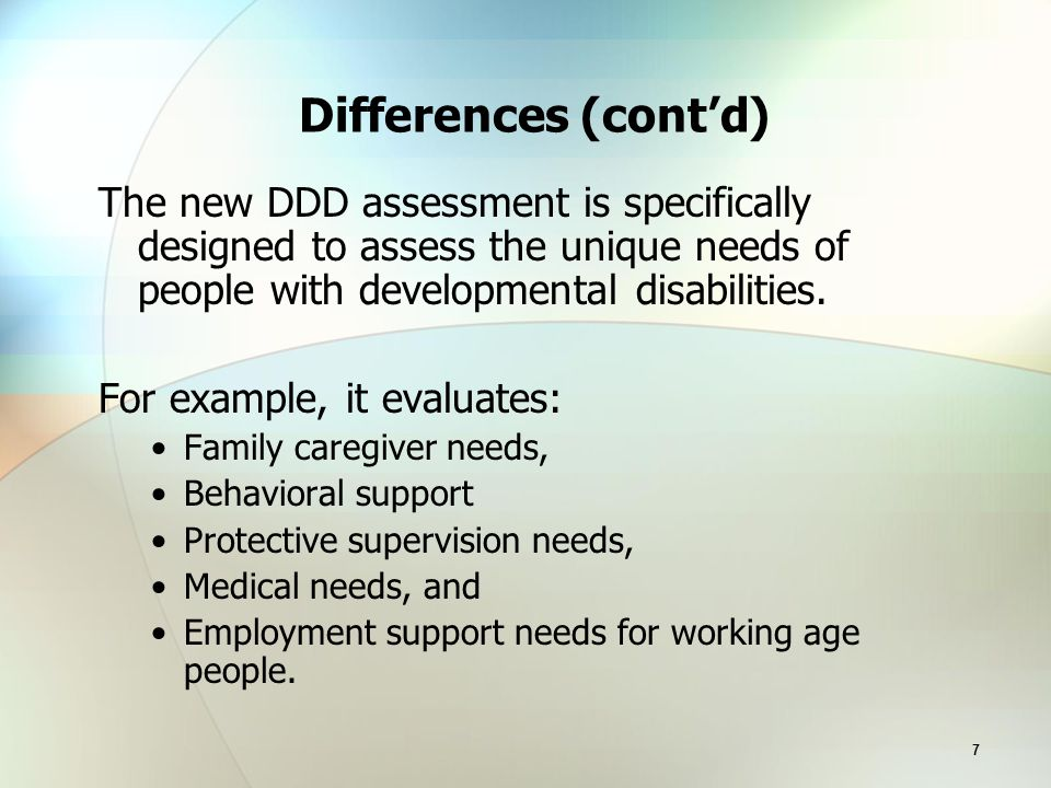 7 Differences (cont'd) The new DDD assessment is specifically designed to assess the unique needs of people with developmental disabilities.