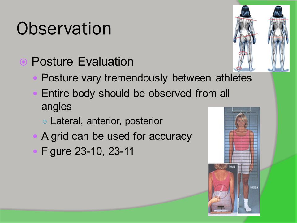 Observation  General Observation Head is tilted to one side Shoulder is lower on one side, or carried forward Scapular imbalance One hip is prominent Hips are tilted One arm hangs lower One patella is lower than the other