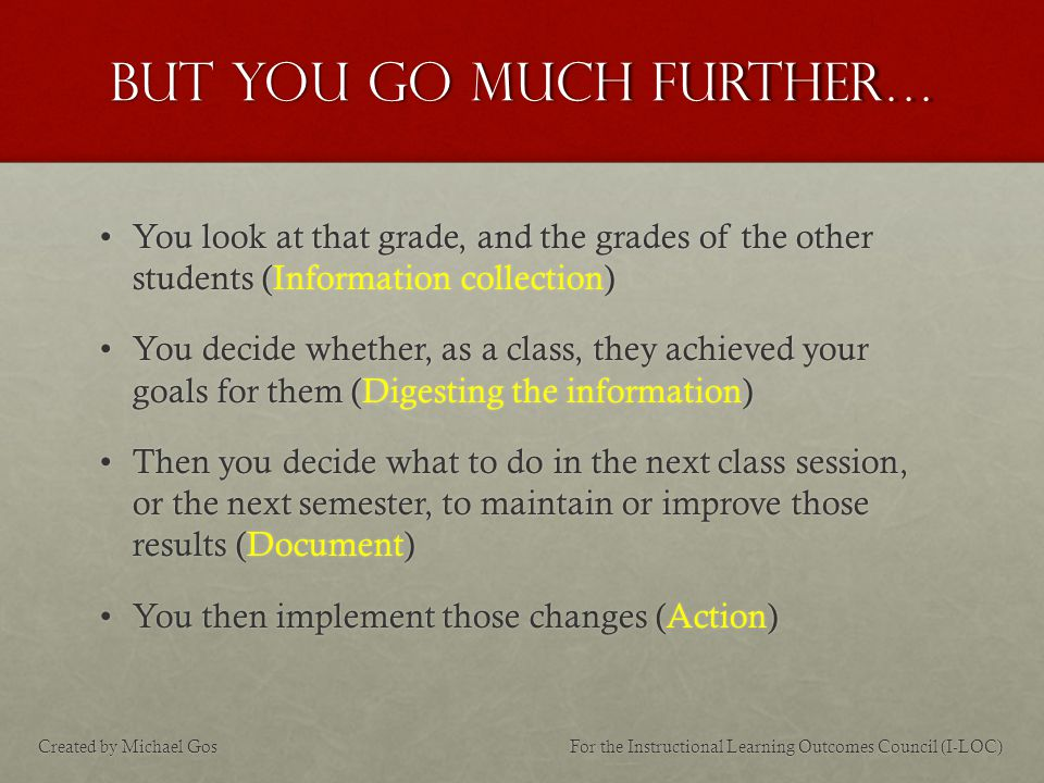 But you go much further… You look at that grade, and the grades of the other students (Information collection)You look at that grade, and the grades of the other students (Information collection) You decide whether, as a class, they achieved your goals for them (Digesting the information)You decide whether, as a class, they achieved your goals for them (Digesting the information) Then you decide what to do in the next class session, or the next semester, to maintain or improve those results (Document)Then you decide what to do in the next class session, or the next semester, to maintain or improve those results (Document) You then implement those changes (Action)You then implement those changes (Action) For the Instructional Learning Outcomes Council (I-LOC)Created by Michael Gos