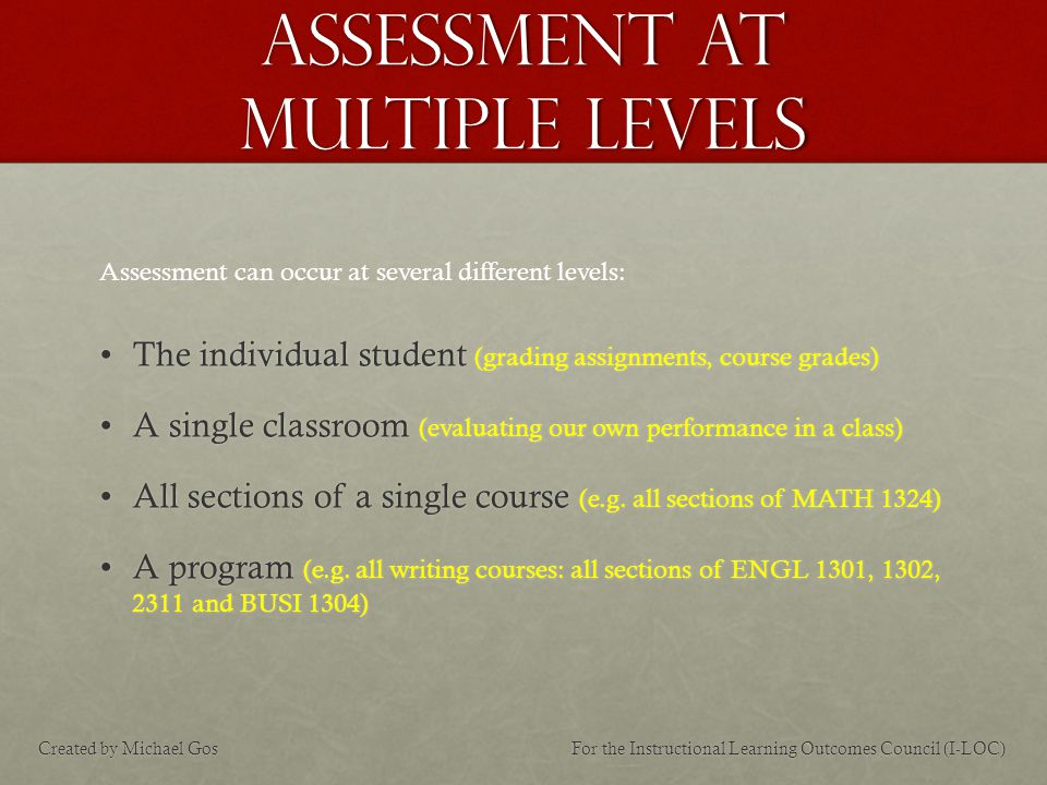 Assessment at multiple levels The individual student (grading assignments, course grades)The individual student (grading assignments, course grades) A single classroom (evaluating our own performance in a class)A single classroom (evaluating our own performance in a class) All sections of a single course (e.g.