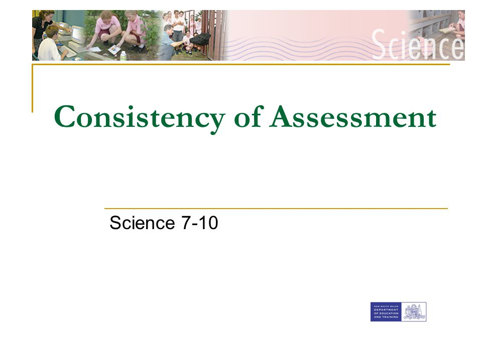 [Insert faculty Banner] Consistency of Assessment Science 7-10