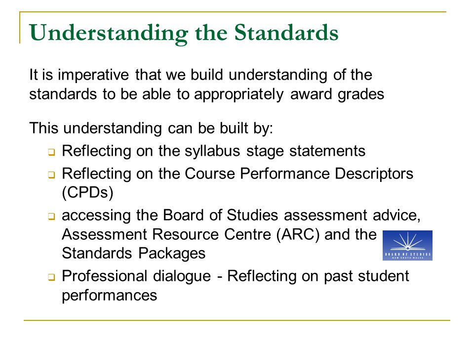 Understanding the Standards It is imperative that we build understanding of the standards to be able to appropriately award grades This understanding