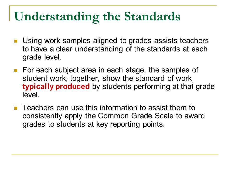 Understanding the Standards Using work samples aligned to grades assists teachers to have a clear understanding of the standards at each grade level.