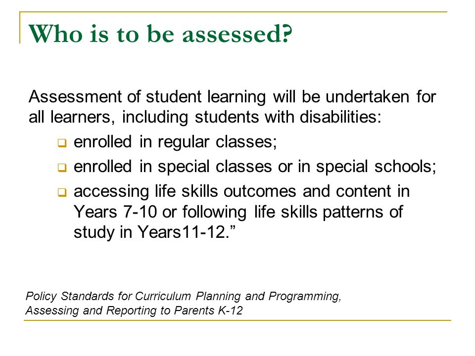 Who is to be assessed? Assessment of student learning will be undertaken for all learners, including students with disabilities:  enrolled in regular