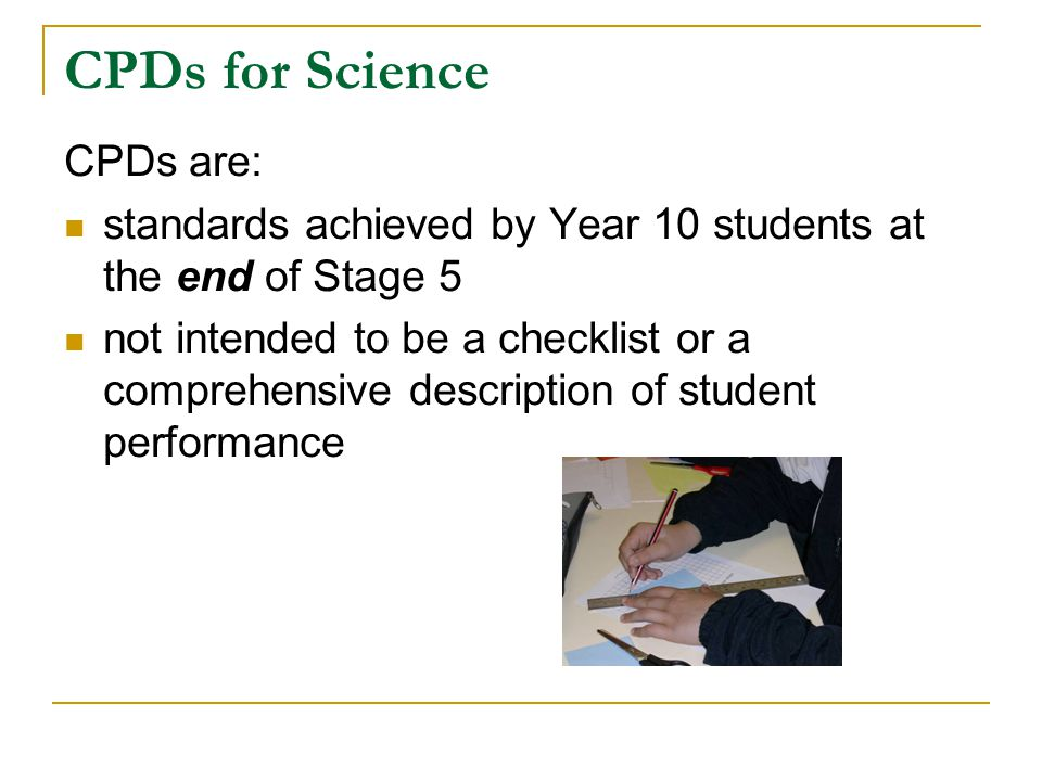 CPDs for Science CPDs are: standards achieved by Year 10 students at the end of Stage 5 not intended to be a checklist or a comprehensive description