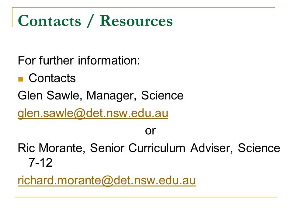 Contacts / Resources For further information: Contacts Glen Sawle, Manager, Science glen.sawle@det.nsw.edu.au or Ric Morante, Senior Curriculum Advise
