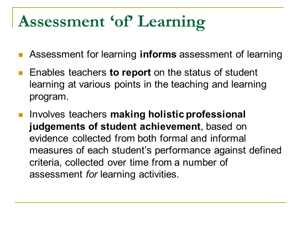 Assessment 'of' Learning Assessment for learning informs assessment of learning Enables teachers to report on the status of student learning at variou