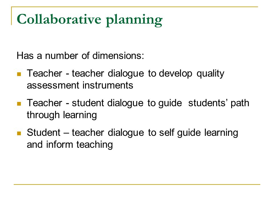Collaborative planning Has a number of dimensions: Teacher - teacher dialogue to develop quality assessment instruments Teacher - student dialogue to