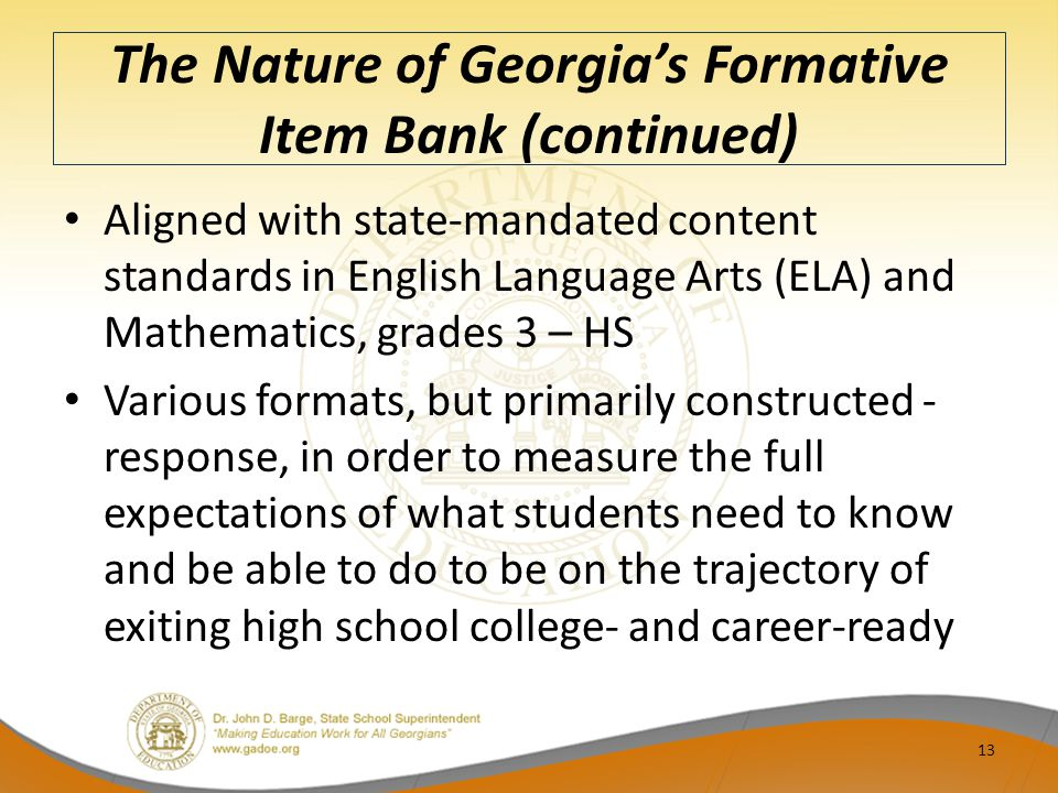 The Nature of Georgia's Formative Item Bank (continued) Aligned with state-mandated content standards in English Language Arts (ELA) and Mathematics, grades 3 – HS Various formats, but primarily constructed - response, in order to measure the full expectations of what students need to know and be able to do to be on the trajectory of exiting high school college- and career-ready 13