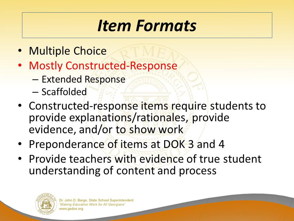 Item Formats Multiple Choice Mostly Constructed-Response – Extended Response – Scaffolded Constructed-response items require students to provide explanations/rationales, provide evidence, and/or to show work Preponderance of items at DOK 3 and 4 Provide teachers with evidence of true student understanding of content and process
