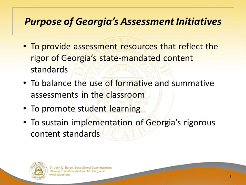 Purpose of Georgia's Assessment Initiatives To provide assessment resources that reflect the rigor of Georgia's state-mandated content standards To balance the use of formative and summative assessments in the classroom To promote student learning To sustain implementation of Georgia's rigorous content standards 3