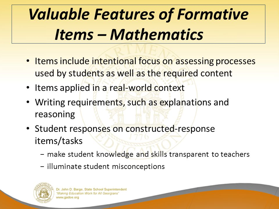 Valuable Features of Formative Items – Mathematics Items include intentional focus on assessing processes used by students as well as the required content Items applied in a real-world context Writing requirements, such as explanations and reasoning Student responses on constructed-response items/tasks −make student knowledge and skills transparent to teachers −illuminate student misconceptions