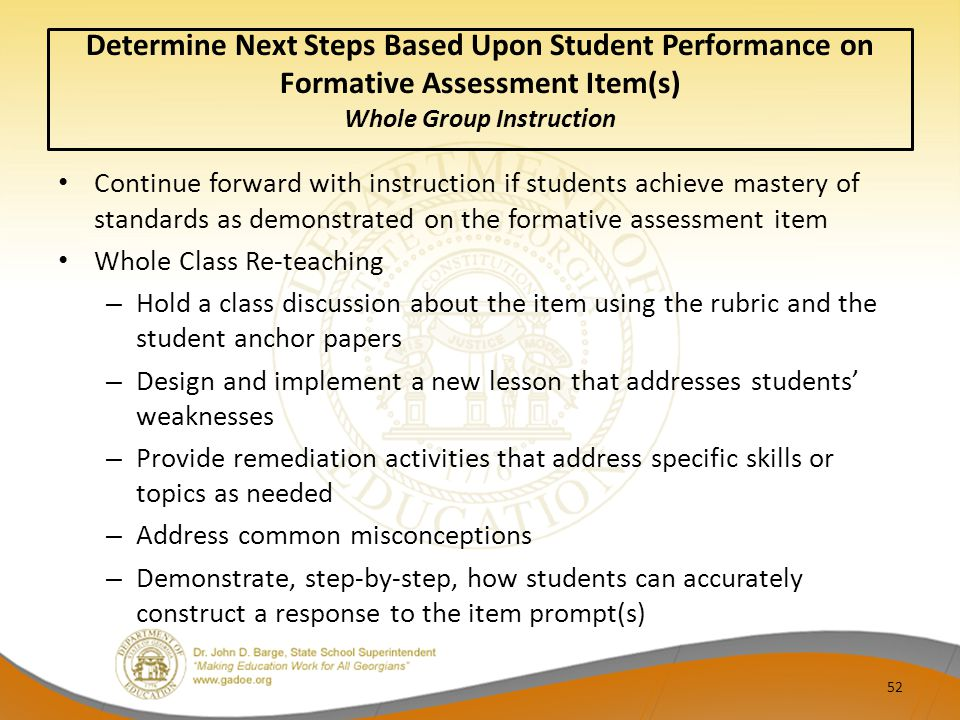 Determine Next Steps Based Upon Student Performance on Formative Assessment Item(s) Whole Group Instruction Continue forward with instruction if students achieve mastery of standards as demonstrated on the formative assessment item Whole Class Re-teaching – Hold a class discussion about the item using the rubric and the student anchor papers – Design and implement a new lesson that addresses students' weaknesses – Provide remediation activities that address specific skills or topics as needed – Address common misconceptions – Demonstrate, step-by-step, how students can accurately construct a response to the item prompt(s) 52