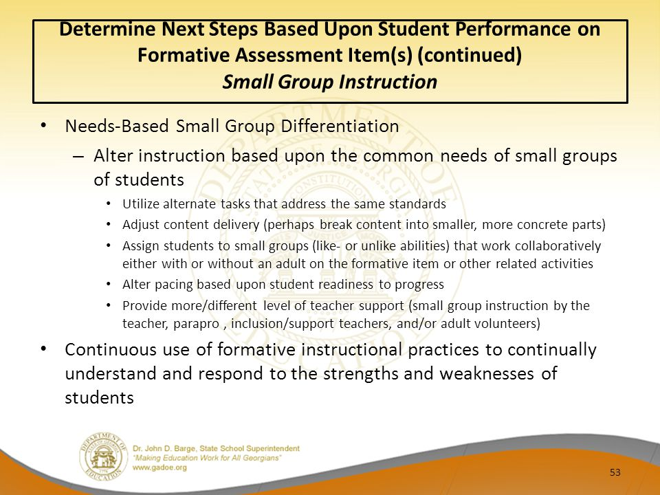 53 Determine Next Steps Based Upon Student Performance on Formative Assessment Item(s) (continued) Small Group Instruction Needs-Based Small Group Differentiation – Alter instruction based upon the common needs of small groups of students Utilize alternate tasks that address the same standards Adjust content delivery (perhaps break content into smaller, more concrete parts) Assign students to small groups (like- or unlike abilities) that work collaboratively either with or without an adult on the formative item or other related activities Alter pacing based upon student readiness to progress Provide more/different level of teacher support (small group instruction by the teacher, parapro, inclusion/support teachers, and/or adult volunteers) Continuous use of formative instructional practices to continually understand and respond to the strengths and weaknesses of students