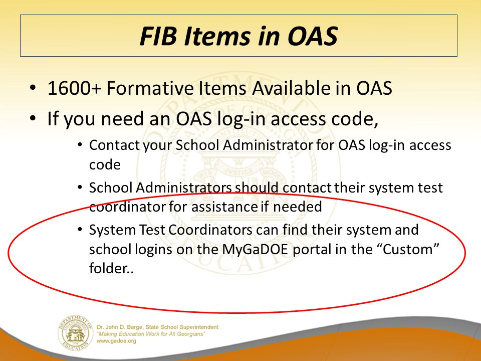 FIB Items in OAS 1600+ Formative Items Available in OAS If you need an OAS log-in access code, Contact your School Administrator for OAS log-in access code School Administrators should contact their system test coordinator for assistance if needed System Test Coordinators can find their system and school logins on the MyGaDOE portal in the Custom folder..