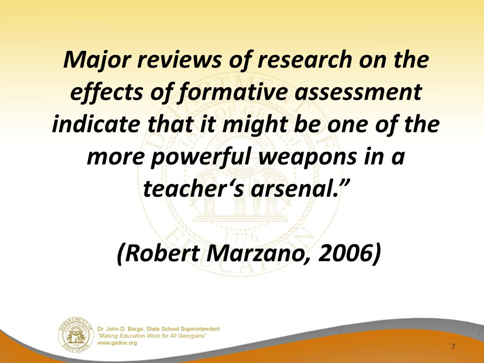 Major reviews of research on the effects of formative assessment indicate that it might be one of the more powerful weapons in a teacher's arsenal. (Robert Marzano, 2006) 7
