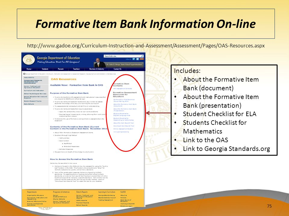 Formative Item Bank Information On-line 75 http://www.gadoe.org/Curriculum-Instruction-and-Assessment/Assessment/Pages/OAS-Resources.aspx Includes: About the Formative Item Bank (document) About the Formative Item Bank (presentation) Student Checklist for ELA Students Checklist for Mathematics Link to the OAS Link to Georgia Standards.org