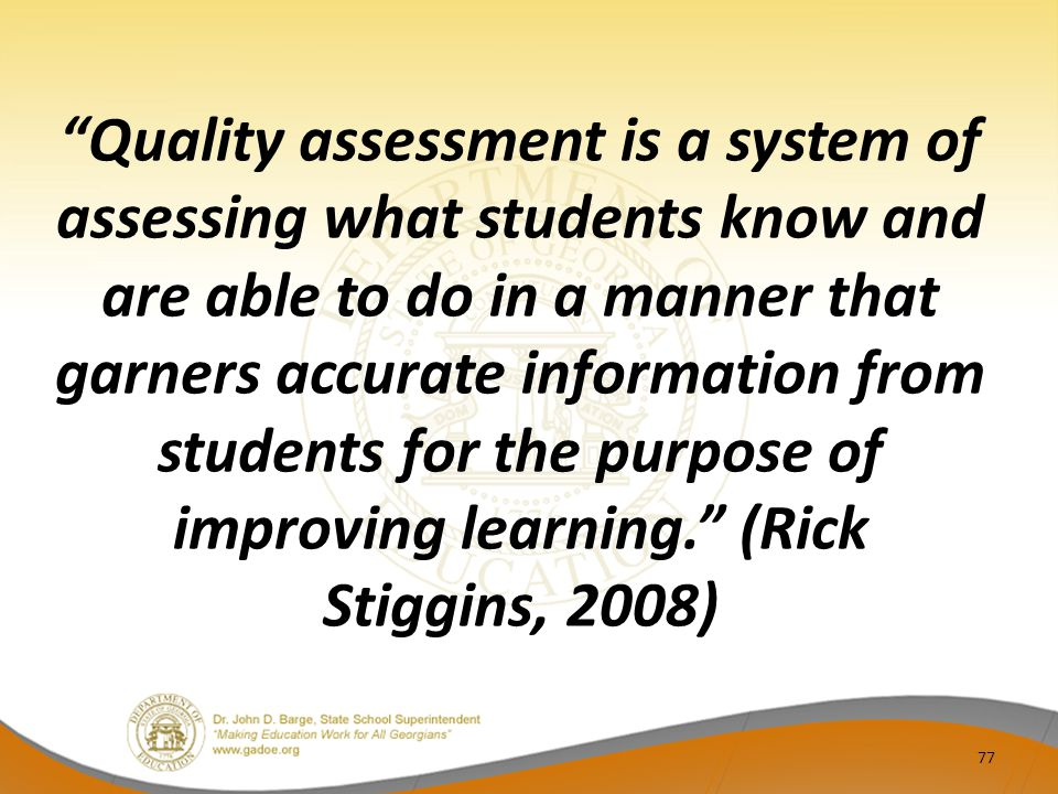 Quality assessment is a system of assessing what students know and are able to do in a manner that garners accurate information from students for the purpose of improving learning. (Rick Stiggins, 2008) 77