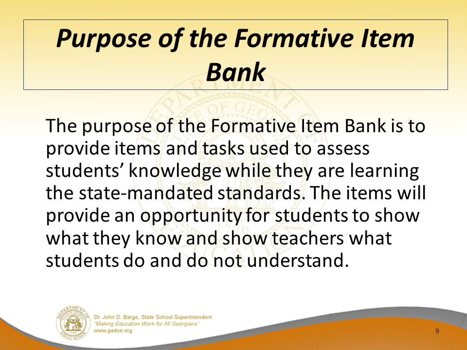 Purpose of the Formative Item Bank The purpose of the Formative Item Bank is to provide items and tasks used to assess students' knowledge while they are learning the state-mandated standards.