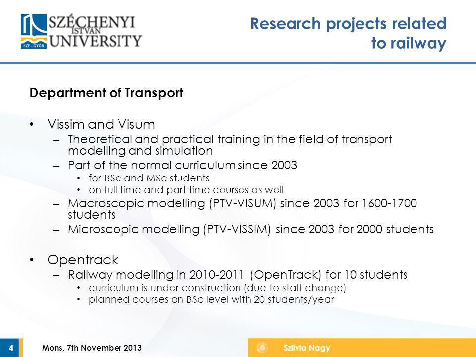 Department of Transport Vissim and Visum – Theoretical and practical training in the field of transport modelling and simulation – Part of the normal curriculum since 2003 for BSc and MSc students on full time and part time courses as well – Macroscopic modelling (PTV-VISUM) since 2003 for 1600-1700 students – Microscopic modelling (PTV-VISSIM) since 2003 for 2000 students Opentrack – Railway modelling in 2010-2011 (OpenTrack) for 10 students curriculum is under construction (due to staff change) planned courses on BSc level with 20 students/year Mons, 7th November 20134 Research projects related to railway Szilvia Nagy
