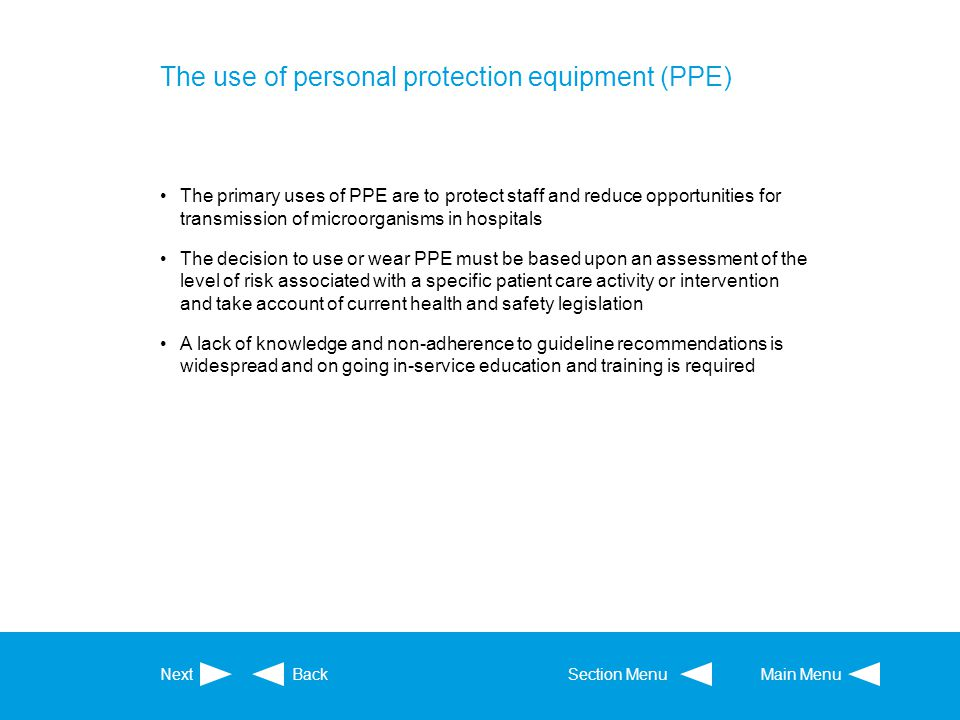 The use of personal protection equipment (PPE) The primary uses of PPE are to protect staff and reduce opportunities for transmission of microorganism