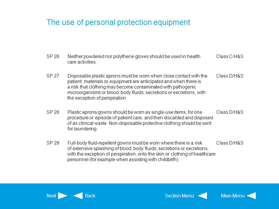 The use of personal protection equipment SP 26Neither powdered nor polythene gloves should be used in health care activities. Class C/H&S SP 27Disposa