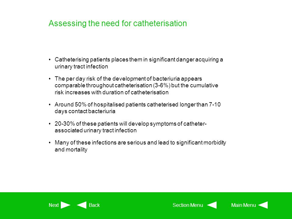 Assessing the need for catheterisation Catheterising patients places them in significant danger acquiring a urinary tract infection The per day risk o