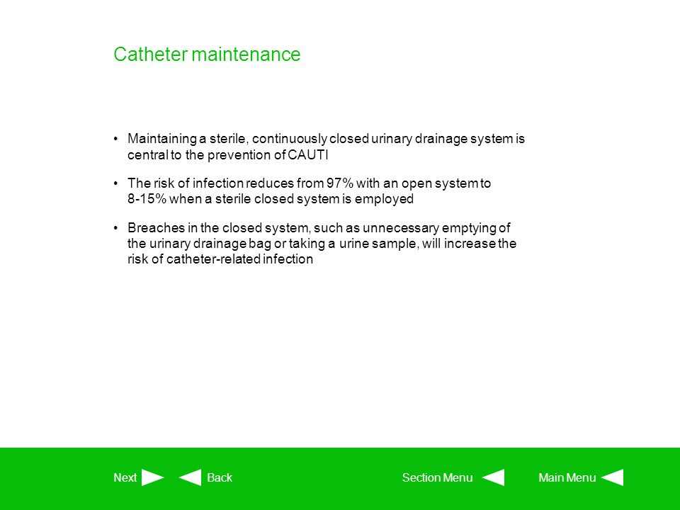 Catheter maintenance Maintaining a sterile, continuously closed urinary drainage system is central to the prevention of CAUTI The risk of infection re
