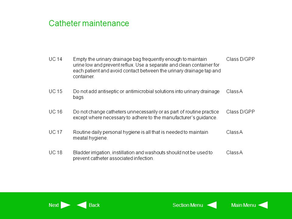 Catheter maintenance UC 14Empty the urinary drainage bag frequently enough to maintain urine low and prevent reflux. Use a separate and clean containe