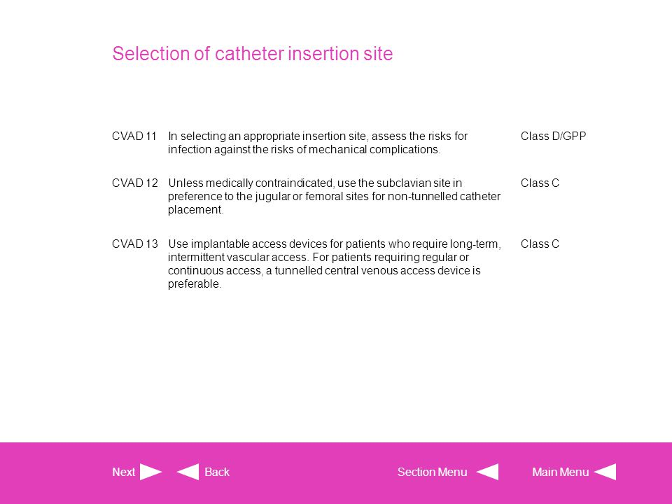 Selection of catheter insertion site CVAD 11In selecting an appropriate insertion site, assess the risks for infection against the risks of mechanical