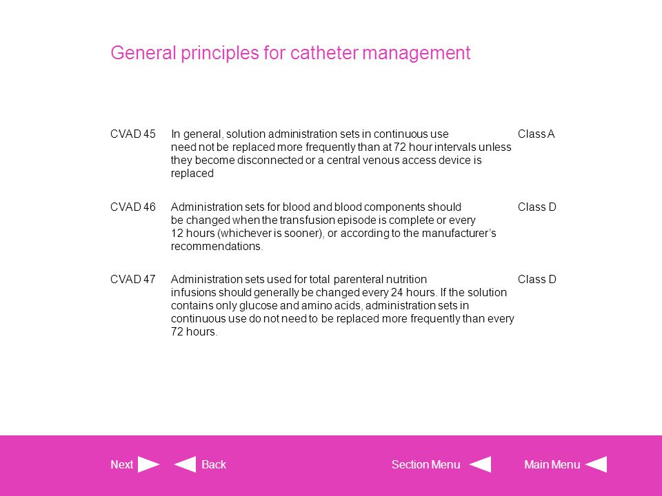 General principles for catheter management CVAD 45In general, solution administration sets in continuous use need not be replaced more frequently than