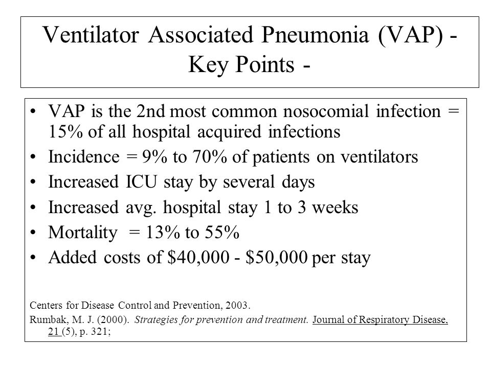 Ventilator Associated Pneumonia (VAP) - Key Points - VAP is the 2nd most common nosocomial infection = 15% of all hospital acquired infections Inciden