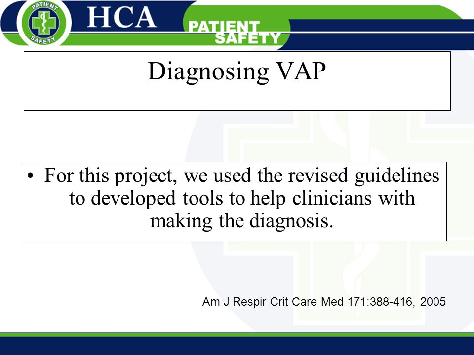 Diagnosing VAP For this project, we used the revised guidelines to developed tools to help clinicians with making the diagnosis. Am J Respir Crit Care