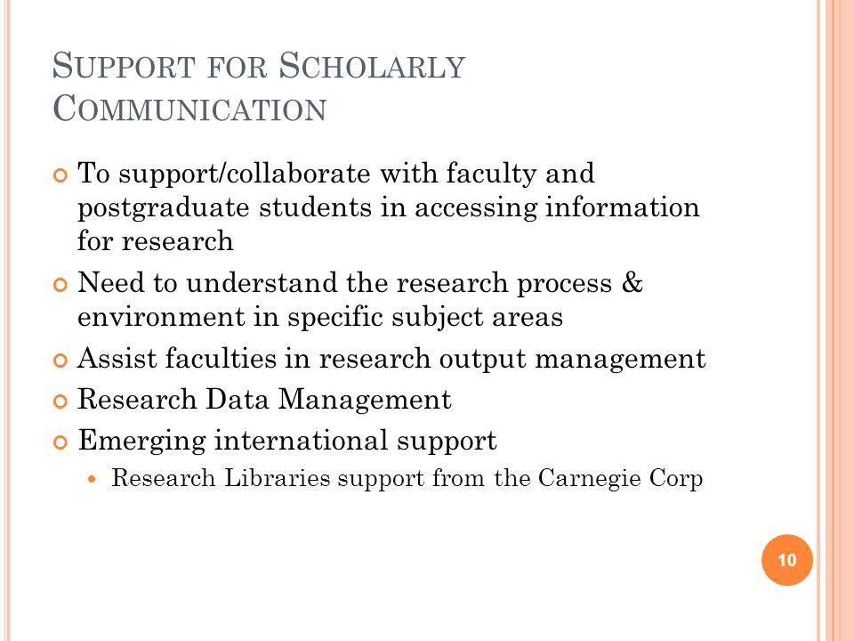 S UPPORT FOR S CHOLARLY C OMMUNICATION To support/collaborate with faculty and postgraduate students in accessing information for research Need to understand the research process & environment in specific subject areas Assist faculties in research output management Research Data Management Emerging international support Research Libraries support from the Carnegie Corp 10