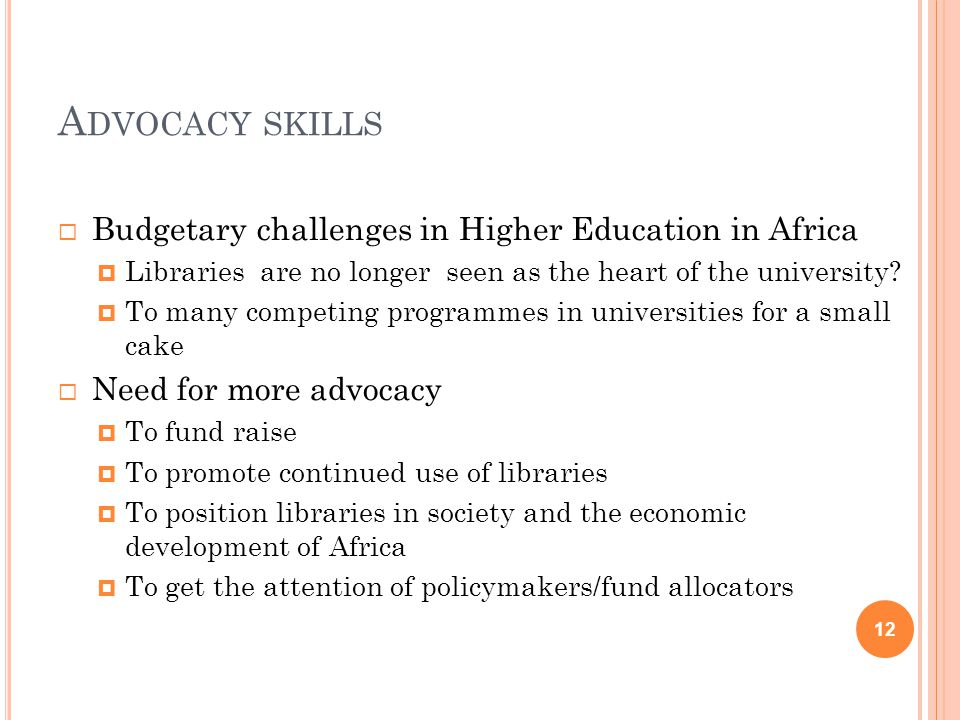 A DVOCACY SKILLS  Budgetary challenges in Higher Education in Africa  Libraries are no longer seen as the heart of the university.