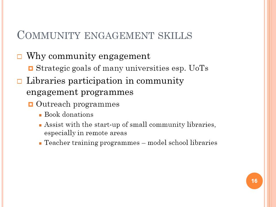 C OMMUNITY ENGAGEMENT SKILLS  Why community engagement  Strategic goals of many universities esp.