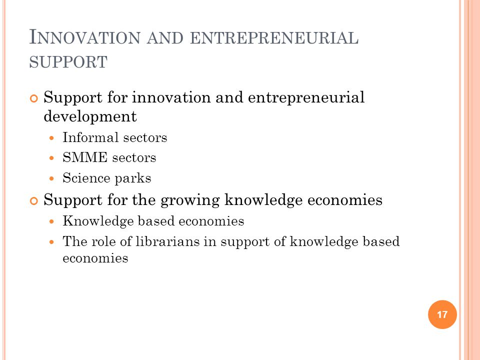 I NNOVATION AND ENTREPRENEURIAL SUPPORT Support for innovation and entrepreneurial development Informal sectors SMME sectors Science parks Support for the growing knowledge economies Knowledge based economies The role of librarians in support of knowledge based economies 17